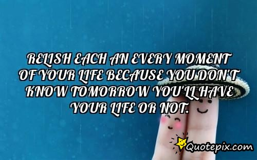 Relish Each An Every Moment Of Your Life Because You Don't Know Tomorrow You'll Have Your Life Or Not. [QuotePix.com].jpg